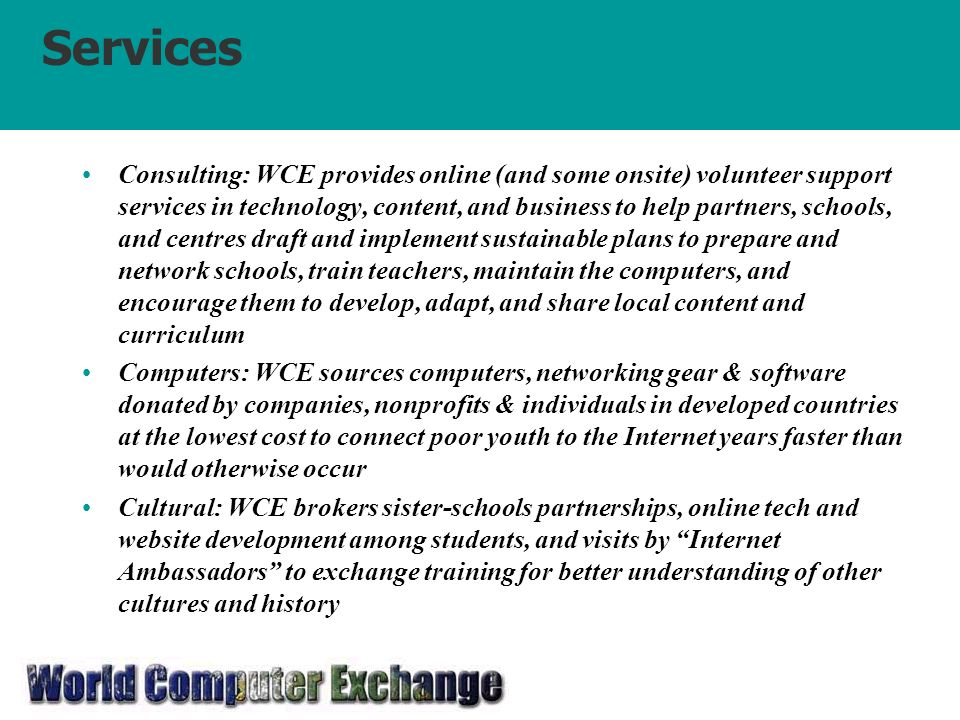 Services Consulting: WCE provides online (and some onsite) volunteer support services in technology, content, and business to help partners, schools, and centres draft and implement sustainable plans to prepare and network schools, train teachers, maintain the computers, and encourage them to develop, adapt, and share local content and curriculum Computers: WCE sources computers, networking gear & software donated by companies, nonprofits & individuals in developed countries at the lowest cost to connect poor youth to the Internet years faster than would otherwise occur Cultural: WCE brokers sister-schools partnerships, online tech and website development among students, and visits by Internet Ambassadors to exchange training for better understanding of other cultures and history