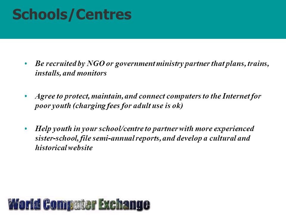 Schools/Centres Be recruited by NGO or government ministry partner that plans, trains, installs, and monitors Agree to protect, maintain, and connect computers to the Internet for poor youth (charging fees for adult use is ok) Help youth in your school/centre to partner with more experienced sister-school, file semi-annual reports, and develop a cultural and historical website