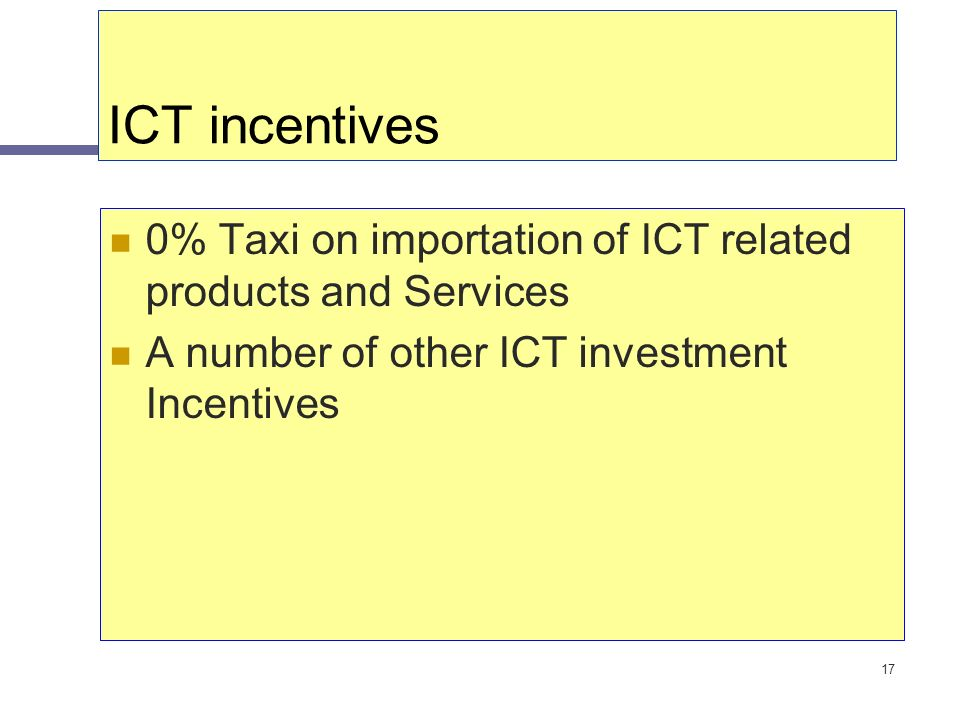 17 ICT incentives 0% Taxi on importation of ICT related products and Services A number of other ICT investment Incentives