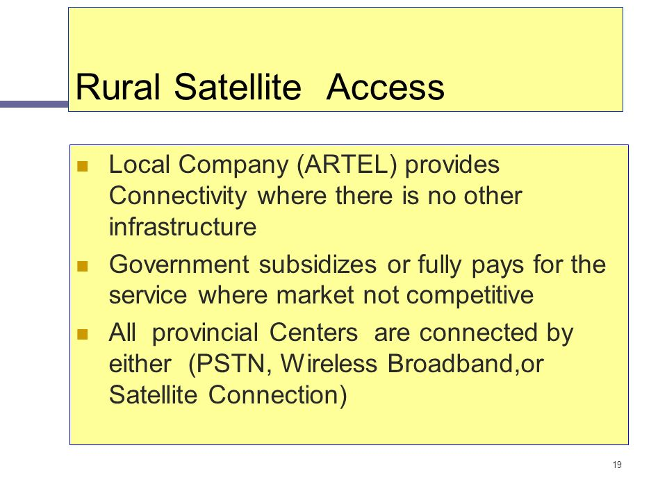 19 Rural Satellite Access Local Company (ARTEL) provides Connectivity where there is no other infrastructure Government subsidizes or fully pays for t
