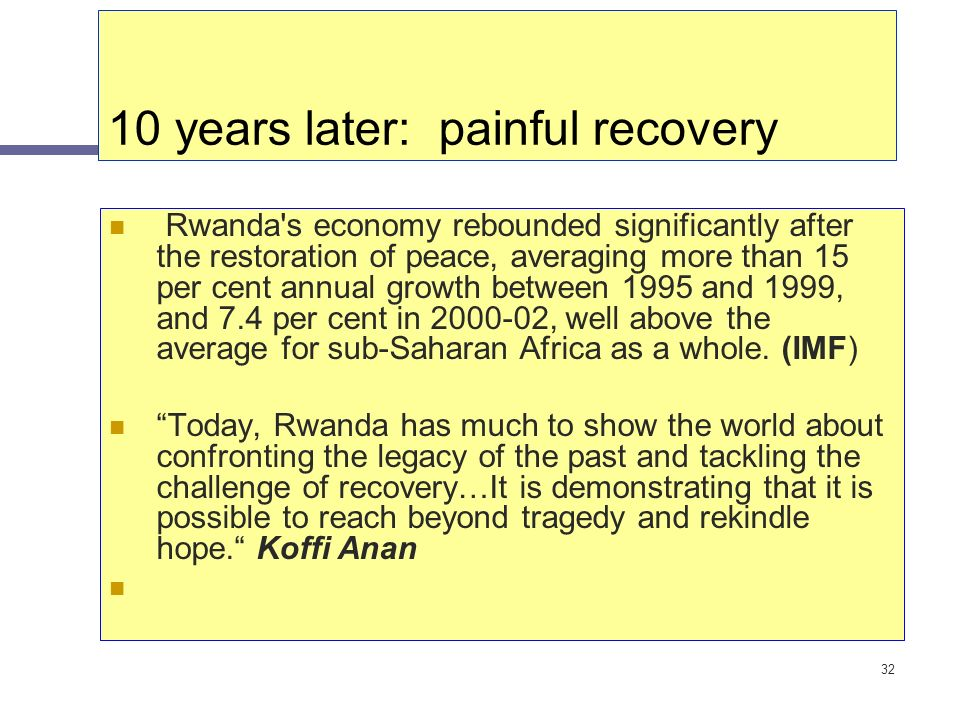 32 10 years later: painful recovery Rwanda's economy rebounded significantly after the restoration of peace, averaging more than 15 per cent annual gr