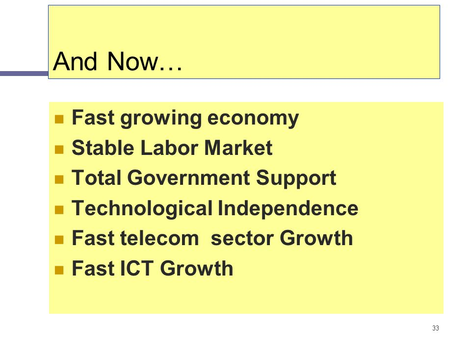 33 And Now… Fast growing economy Stable Labor Market Total Government Support Technological Independence Fast telecom sector Growth Fast ICT Growth