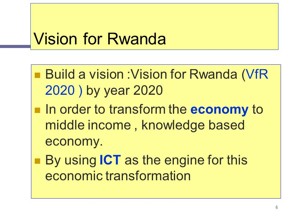 6 Vision for Rwanda Build a vision :Vision for Rwanda (VfR 2020 ) by year 2020 In order to transform the economy to middle income, knowledge based eco