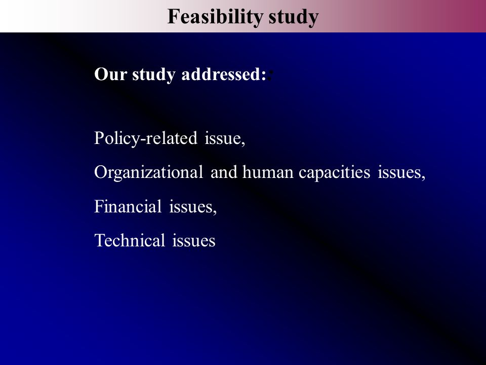 Feasibility study Our study addressed: : Policy-related issue, Organizational and human capacities issues, Financial issues, Technical issues