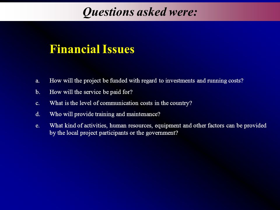 Questions asked were: Financial Issues a.How will the project be funded with regard to investments and running costs.