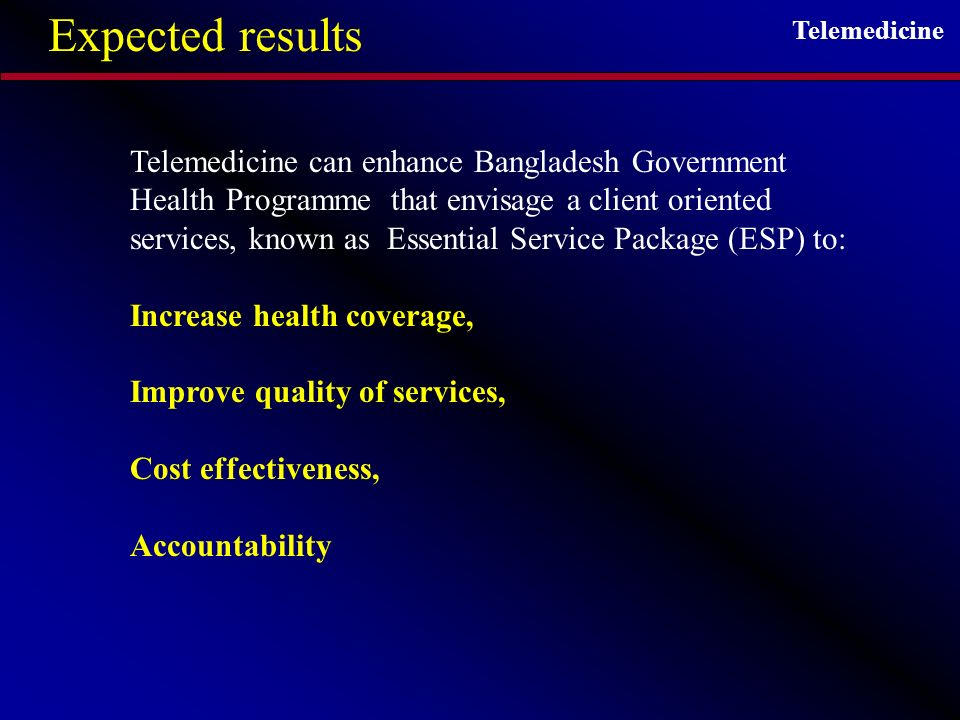 Telemedicine Expected results Telemedicine can enhance Bangladesh Government Health Programme that envisage a client oriented services, known as Essential Service Package (ESP) to: Increase health coverage, Improve quality of services, Cost effectiveness, Accountability