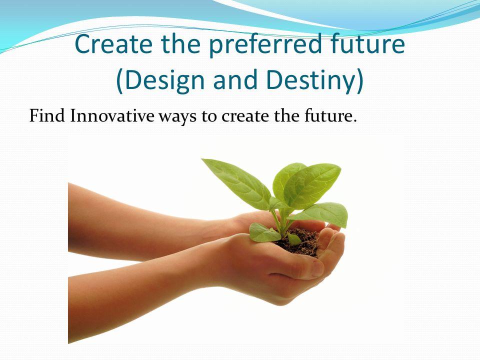 Create the preferred future (Design and Destiny) Find Innovative ways to create the future.