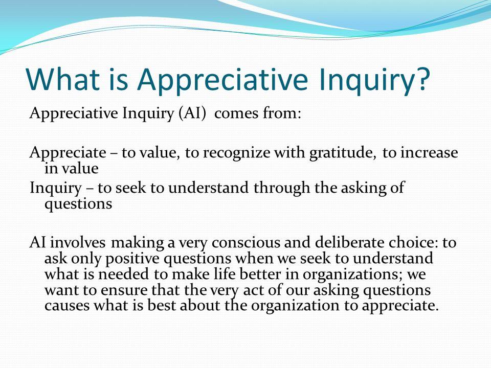 What is Appreciative Inquiry? Appreciative Inquiry (AI) comes from: Appreciate – to value, to recognize with gratitude, to increase in value Inquiry –