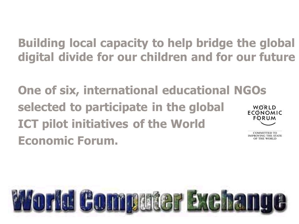 Building local capacity to help bridge the global digital divide for our children and for our future One of six, international educational NGOs selected to participate in the global ICT pilot initiatives of the World Economic Forum.