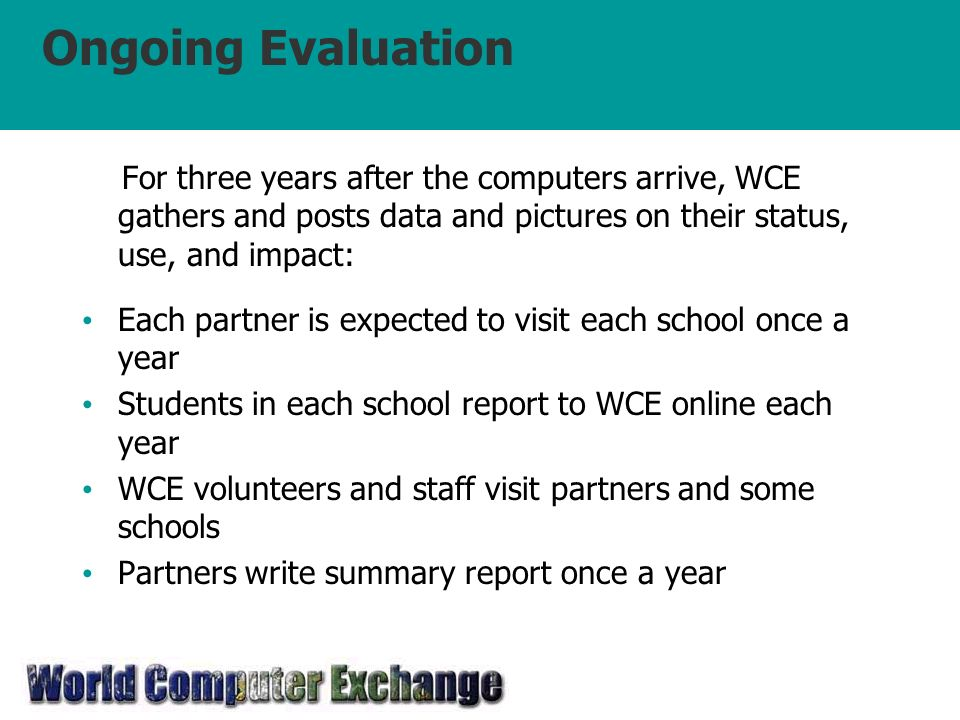 Ongoing Evaluation For three years after the computers arrive, WCE gathers and posts data and pictures on their status, use, and impact: Each partner is expected to visit each school once a year Students in each school report to WCE online each year WCE volunteers and staff visit partners and some schools Partners write summary report once a year