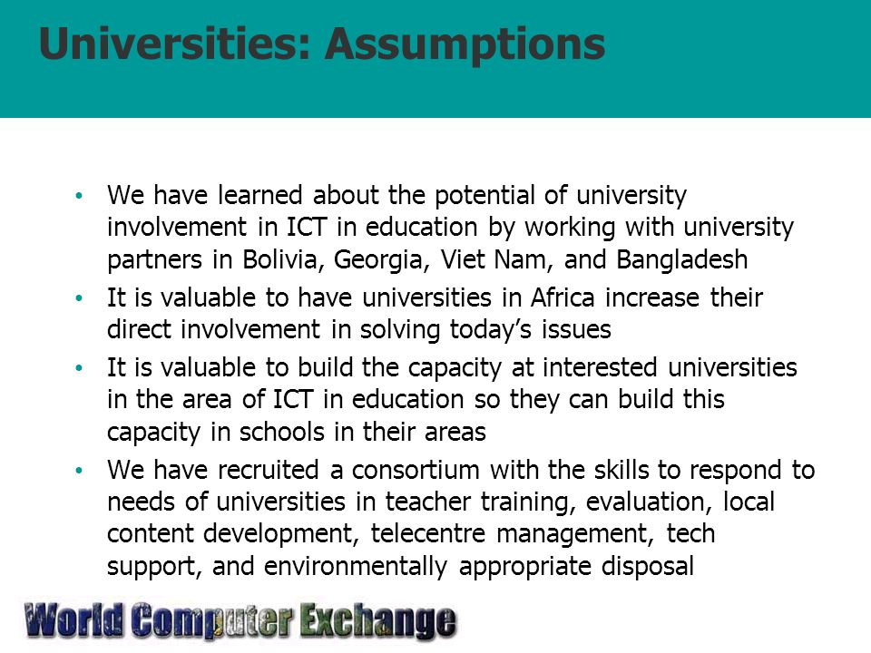 Universities: Assumptions We have learned about the potential of university involvement in ICT in education by working with university partners in Bolivia, Georgia, Viet Nam, and Bangladesh It is valuable to have universities in Africa increase their direct involvement in solving todays issues It is valuable to build the capacity at interested universities in the area of ICT in education so they can build this capacity in schools in their areas We have recruited a consortium with the skills to respond to needs of universities in teacher training, evaluation, local content development, telecentre management, tech support, and environmentally appropriate disposal