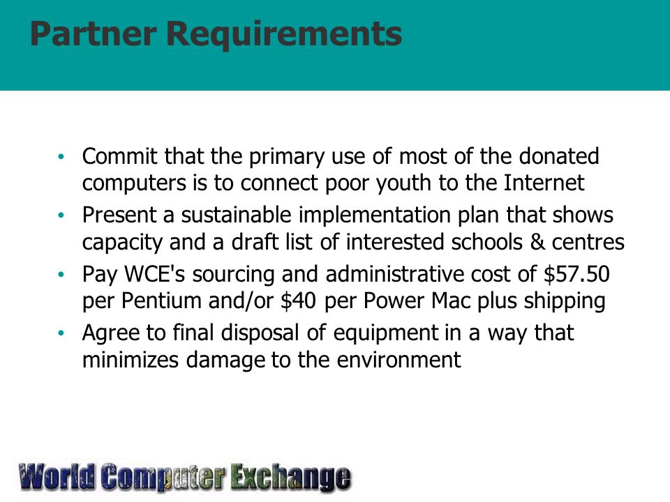 Partner Requirements Commit that the primary use of most of the donated computers is to connect poor youth to the Internet Present a sustainable implementation plan that shows capacity and a draft list of interested schools & centres Pay WCE s sourcing and administrative cost of $57.50 per Pentium and/or $40 per Power Mac plus shipping Agree to final disposal of equipment in a way that minimizes damage to the environment