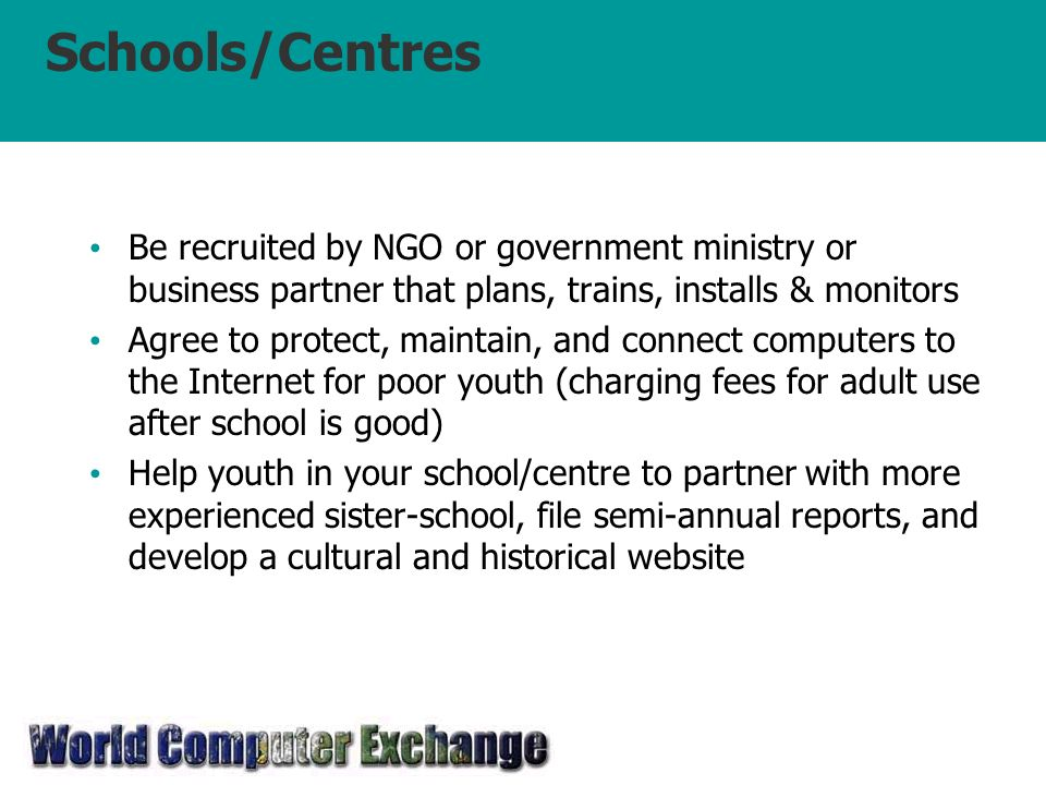Schools/Centres Be recruited by NGO or government ministry or business partner that plans, trains, installs & monitors Agree to protect, maintain, and connect computers to the Internet for poor youth (charging fees for adult use after school is good) Help youth in your school/centre to partner with more experienced sister-school, file semi-annual reports, and develop a cultural and historical website