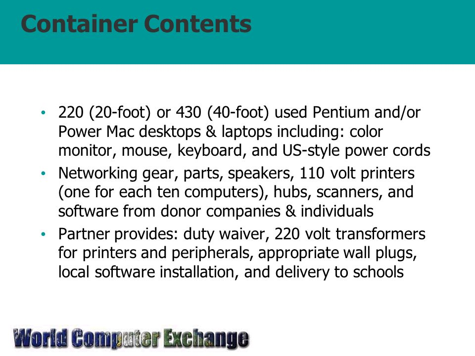 Container Contents 220 (20-foot) or 430 (40-foot) used Pentium and/or Power Mac desktops & laptops including: color monitor, mouse, keyboard, and US-style power cords Networking gear, parts, speakers, 110 volt printers (one for each ten computers), hubs, scanners, and software from donor companies & individuals Partner provides: duty waiver, 220 volt transformers for printers and peripherals, appropriate wall plugs, local software installation, and delivery to schools