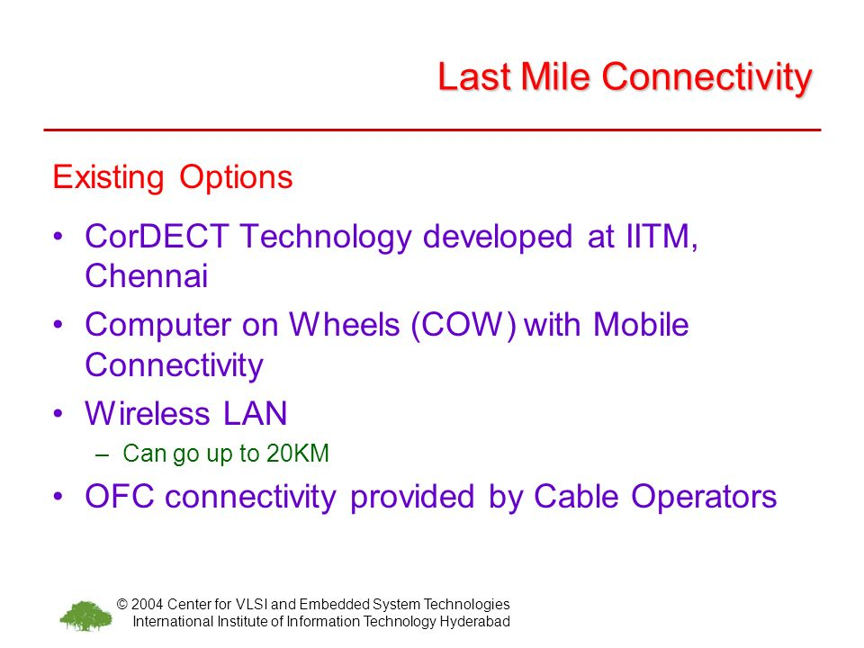 © 2004 Center for VLSI and Embedded System Technologies International Institute of Information Technology Hyderabad Last Mile Connectivity Existing Options CorDECT Technology developed at IITM, Chennai Computer on Wheels (COW) with Mobile Connectivity Wireless LAN –Can go up to 20KM OFC connectivity provided by Cable Operators
