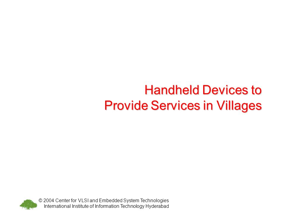 © 2004 Center for VLSI and Embedded System Technologies International Institute of Information Technology Hyderabad Handheld Devices to Provide Services in Villages