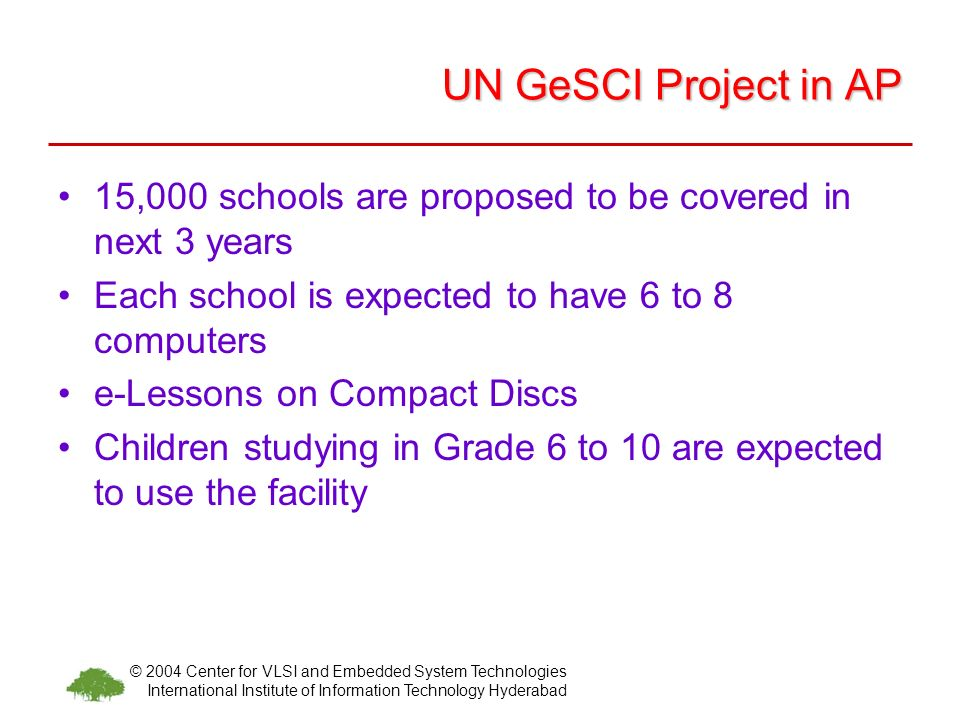 © 2004 Center for VLSI and Embedded System Technologies International Institute of Information Technology Hyderabad UN GeSCI Project in AP 15,000 schools are proposed to be covered in next 3 years Each school is expected to have 6 to 8 computers e-Lessons on Compact Discs Children studying in Grade 6 to 10 are expected to use the facility