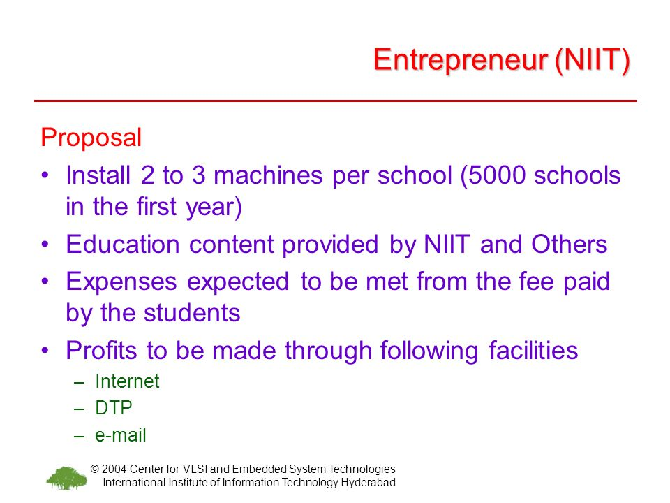© 2004 Center for VLSI and Embedded System Technologies International Institute of Information Technology Hyderabad Entrepreneur (NIIT) Proposal Install 2 to 3 machines per school (5000 schools in the first year) Education content provided by NIIT and Others Expenses expected to be met from the fee paid by the students Profits to be made through following facilities –Internet –DTP –e-mail