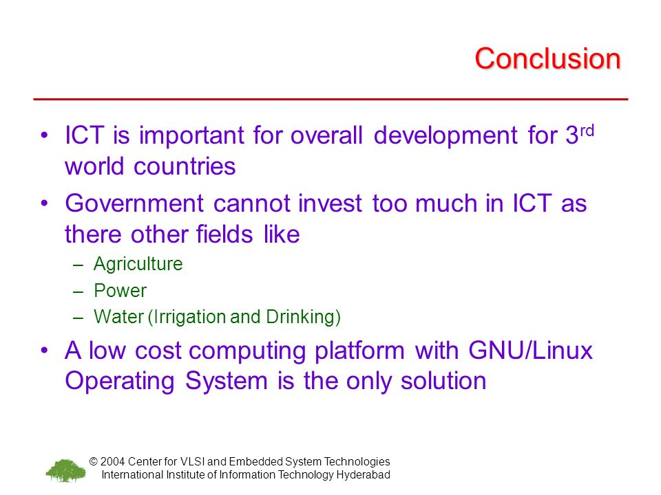 © 2004 Center for VLSI and Embedded System Technologies International Institute of Information Technology Hyderabad Conclusion ICT is important for overall development for 3 rd world countries Government cannot invest too much in ICT as there other fields like –Agriculture –Power –Water (Irrigation and Drinking) A low cost computing platform with GNU/Linux Operating System is the only solution