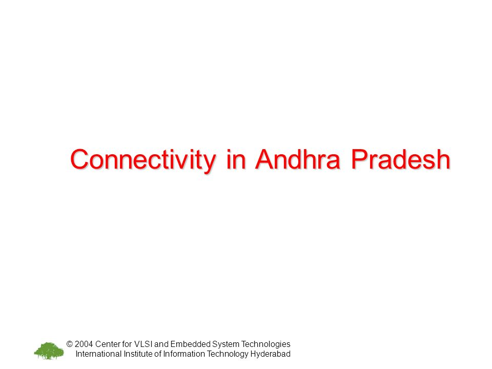 © 2004 Center for VLSI and Embedded System Technologies International Institute of Information Technology Hyderabad Connectivity in Andhra Pradesh