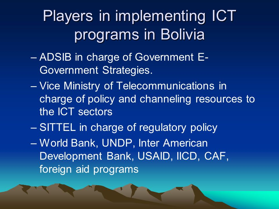 Players in implementing ICT programs in Bolivia –ADSIB in charge of Government E- Government Strategies.