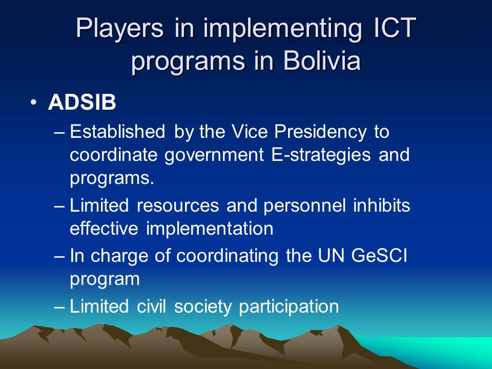 Players in implementing ICT programs in Bolivia ADSIB –Established by the Vice Presidency to coordinate government E-strategies and programs.
