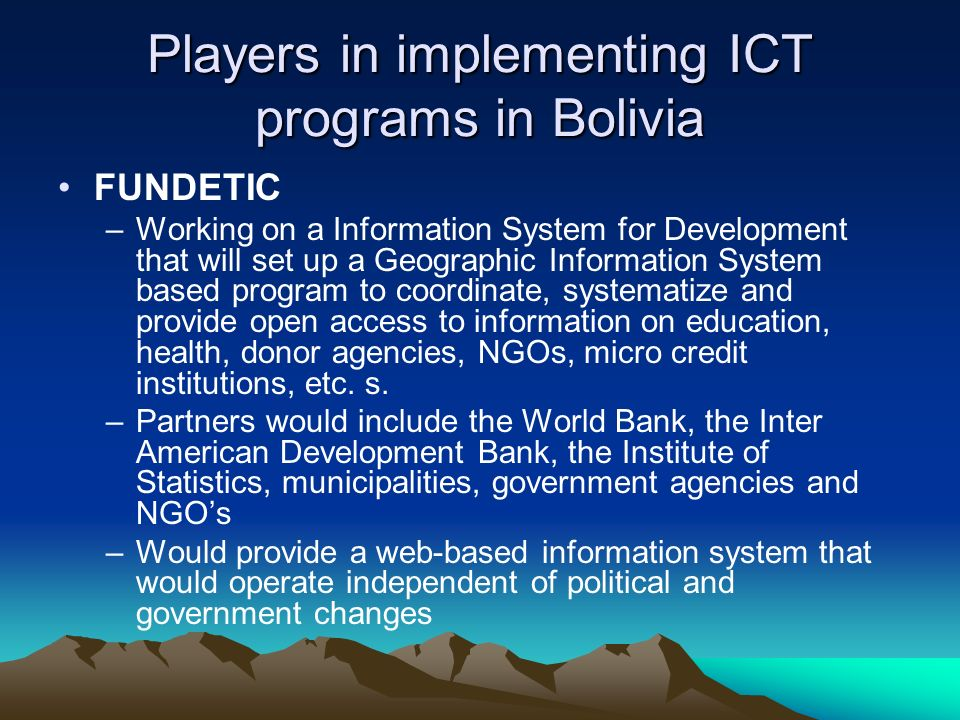Players in implementing ICT programs in Bolivia FUNDETIC –Working on a Information System for Development that will set up a Geographic Information System based program to coordinate, systematize and provide open access to information on education, health, donor agencies, NGOs, micro credit institutions, etc.
