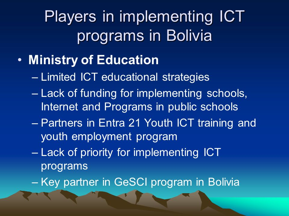 Players in implementing ICT programs in Bolivia Ministry of Education –Limited ICT educational strategies –Lack of funding for implementing schools, Internet and Programs in public schools –Partners in Entra 21 Youth ICT training and youth employment program –Lack of priority for implementing ICT programs –Key partner in GeSCI program in Bolivia