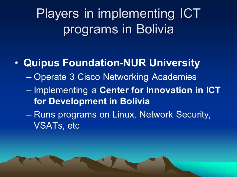 Players in implementing ICT programs in Bolivia Quipus Foundation-NUR University –Operate 3 Cisco Networking Academies –Implementing a Center for Innovation in ICT for Development in Bolivia –Runs programs on Linux, Network Security, VSATs, etc