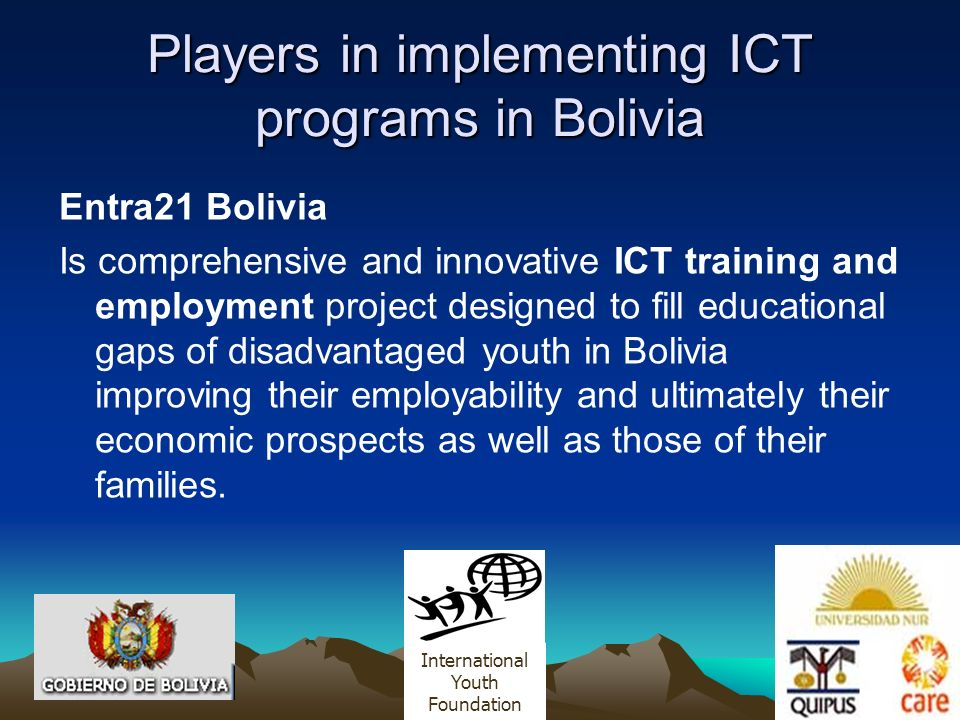 Players in implementing ICT programs in Bolivia Entra21 Bolivia Is comprehensive and innovative ICT training and employment project designed to fill educational gaps of disadvantaged youth in Bolivia improving their employability and ultimately their economic prospects as well as those of their families.
