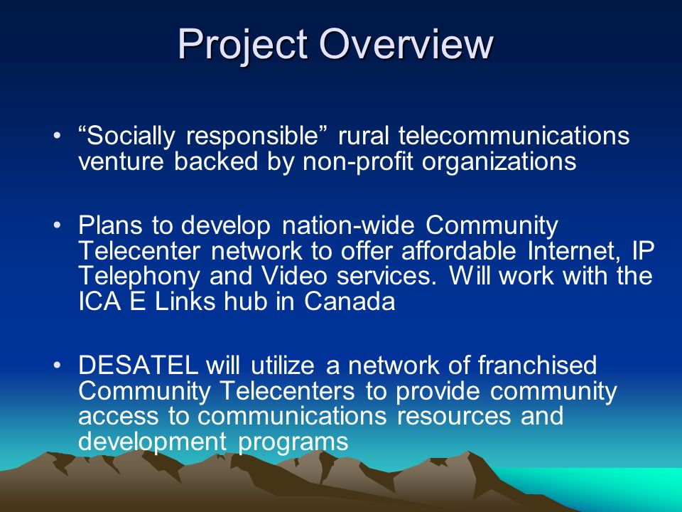 Project Overview Socially responsible rural telecommunications venture backed by non-profit organizations Plans to develop nation-wide Community Telecenter network to offer affordable Internet, IP Telephony and Video services.