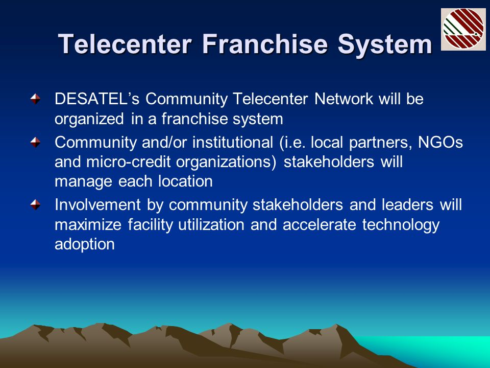Telecenter Franchise System DESATELs Community Telecenter Network will be organized in a franchise system Community and/or institutional (i.e.