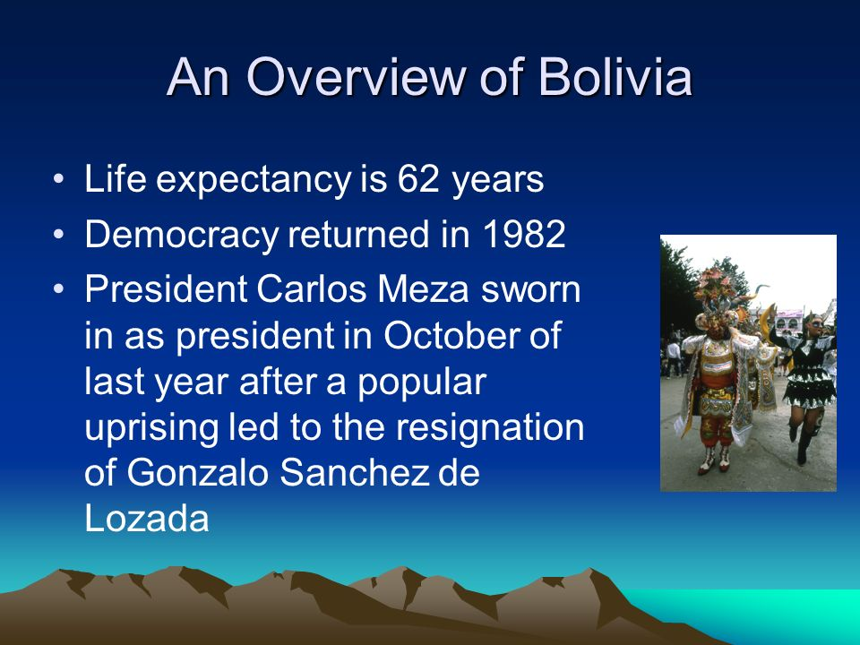 An Overview of Bolivia Life expectancy is 62 years Democracy returned in 1982 President Carlos Meza sworn in as president in October of last year after a popular uprising led to the resignation of Gonzalo Sanchez de Lozada