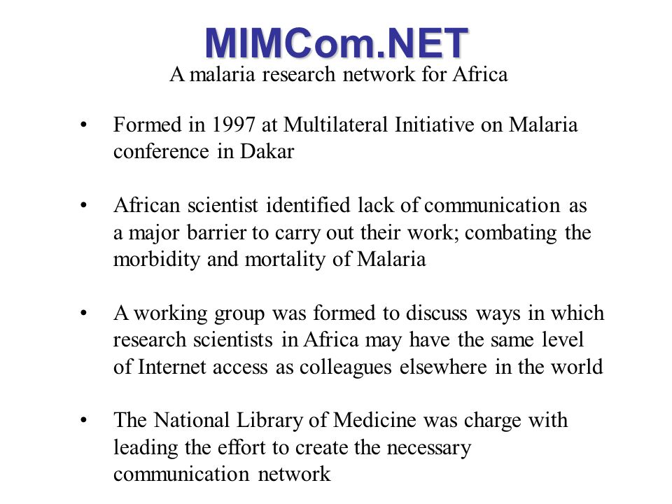MIMCom.NET A malaria research network for Africa Formed in 1997 at Multilateral Initiative on Malaria conference in Dakar African scientist identified