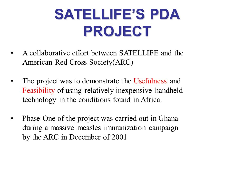 SATELLIFES PDA PROJECT A collaborative effort between SATELLIFE and the American Red Cross Society(ARC) The project was to demonstrate the Usefulness