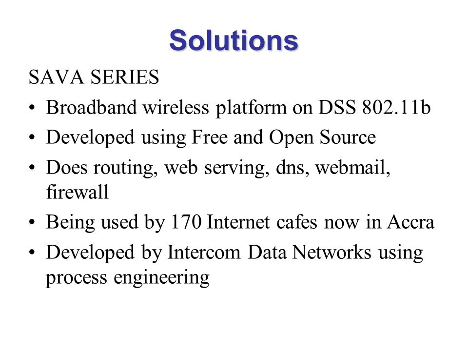 Solutions SAVA SERIES Broadband wireless platform on DSS 802.11b Developed using Free and Open Source Does routing, web serving, dns, webmail, firewal