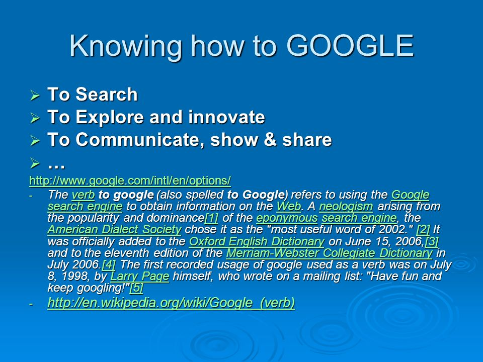 Knowing how to GOOGLE To Search To Search To Explore and innovate To Explore and innovate To Communicate, show & share To Communicate, show & share …   - The verb to google (also spelled to Google) refers to using the Google search engine to obtain information on the Web.