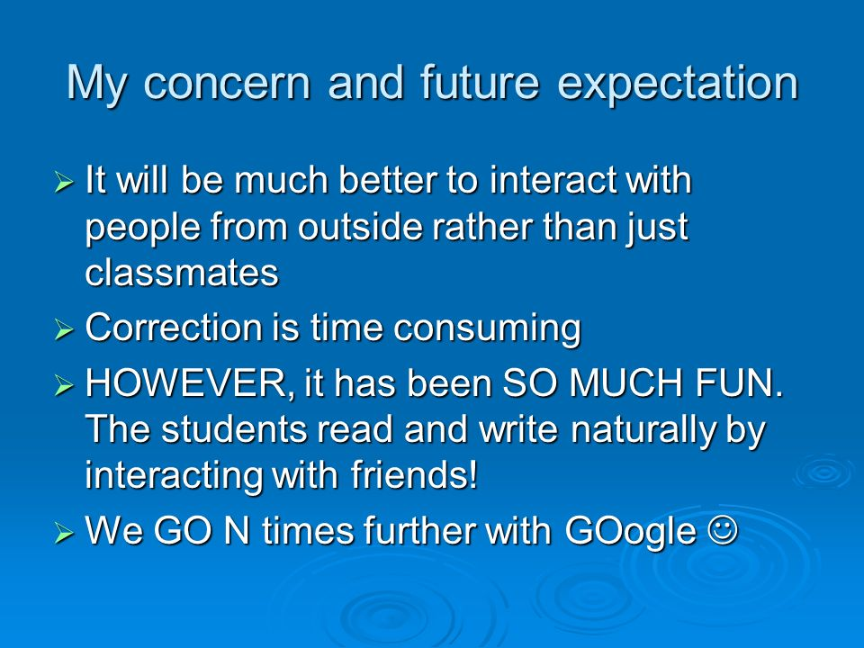 My concern and future expectation It will be much better to interact with people from outside rather than just classmates It will be much better to interact with people from outside rather than just classmates Correction is time consuming Correction is time consuming HOWEVER, it has been SO MUCH FUN.