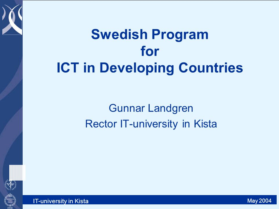 IT-university in Kista May 2004 Swedish Program for ICT in Developing Countries Gunnar Landgren Rector IT-university in Kista