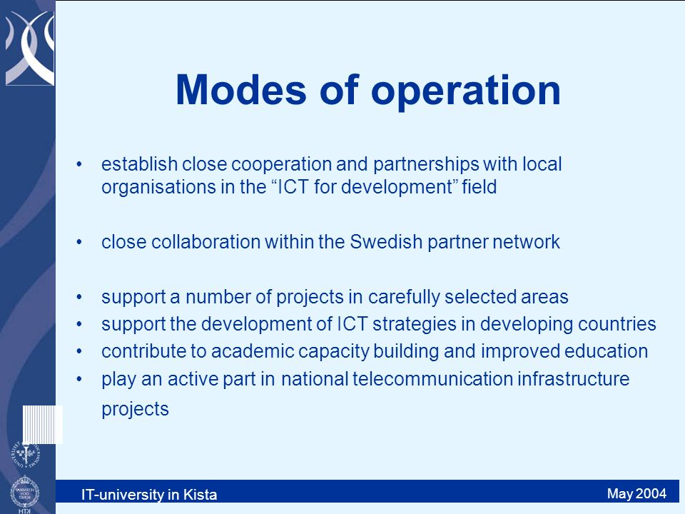 IT-university in Kista May 2004 Modes of operation establish close cooperation and partnerships with local organisations in the ICT for development field close collaboration within the Swedish partner network support a number of projects in carefully selected areas support the development of ICT strategies in developing countries contribute to academic capacity building and improved education play an active part in national telecommunication infrastructure projects