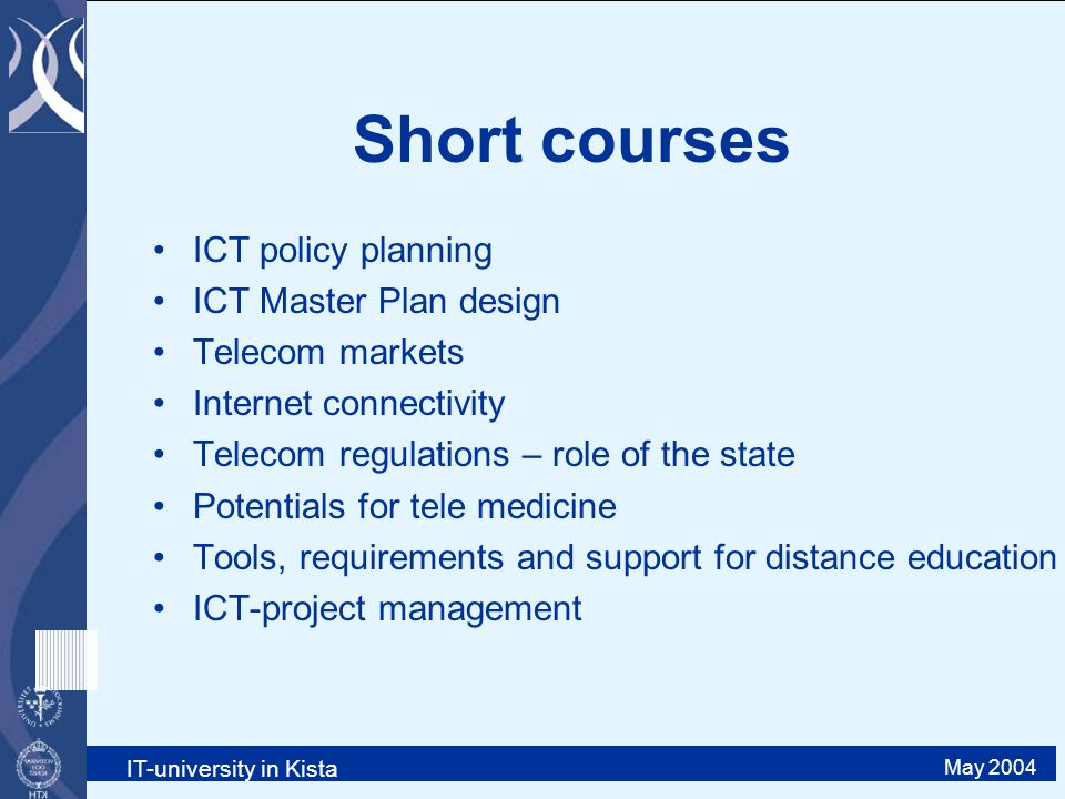 IT-university in Kista May 2004 Short courses ICT policy planning ICT Master Plan design Telecom markets Internet connectivity Telecom regulations – role of the state Potentials for tele medicine Tools, requirements and support for distance education ICT-project management
