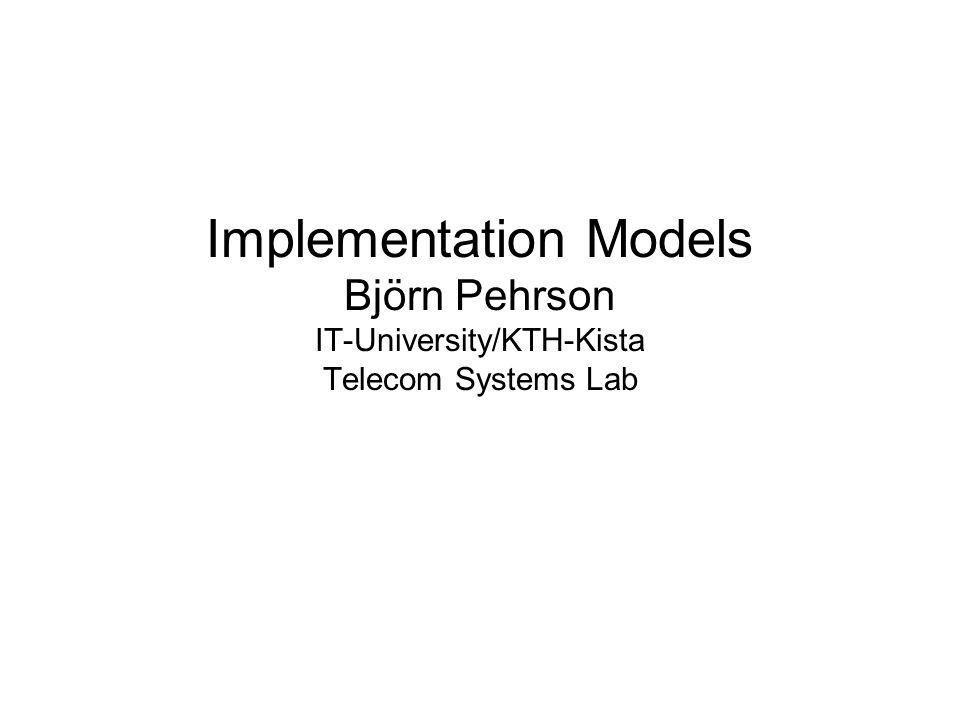 Implementation Models Björn Pehrson IT-University/KTH-Kista Telecom Systems Lab