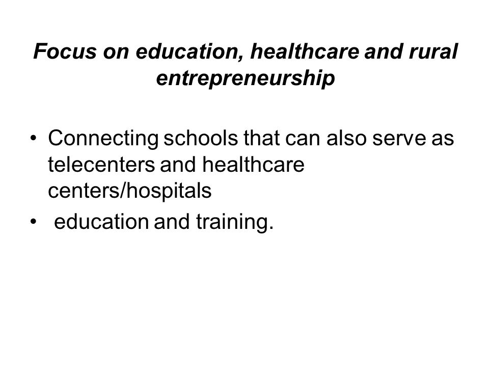 Focus on education, healthcare and rural entrepreneurship Connecting schools that can also serve as telecenters and healthcare centers/hospitals education and training.