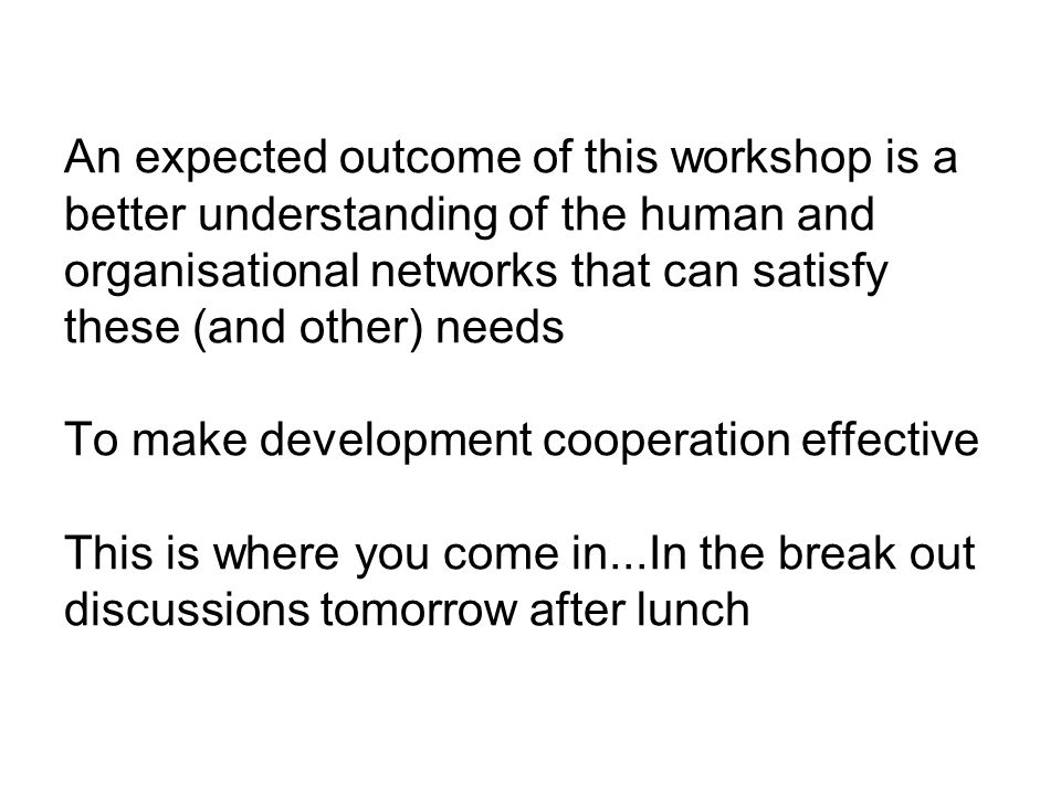 An expected outcome of this workshop is a better understanding of the human and organisational networks that can satisfy these (and other) needs To make development cooperation effective This is where you come in...In the break out discussions tomorrow after lunch