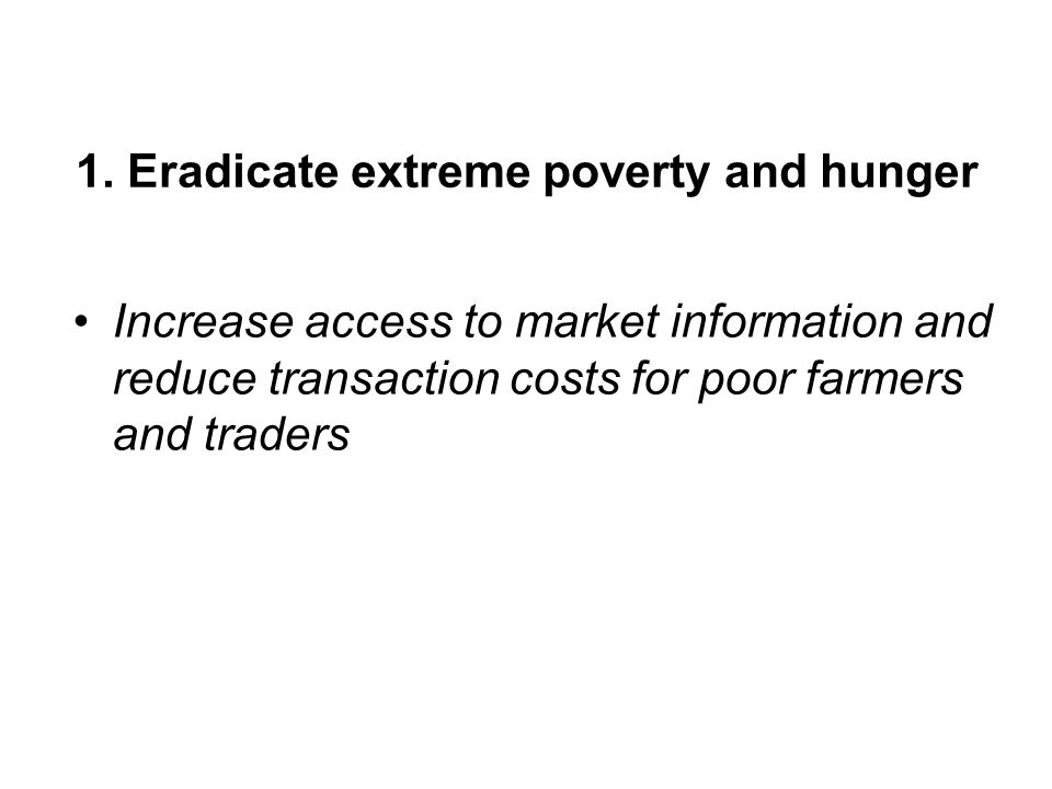1. Eradicate extreme poverty and hunger Increase access to market information and reduce transaction costs for poor farmers and traders