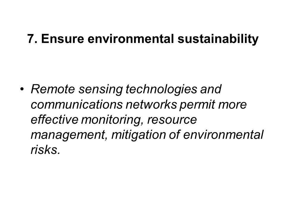 7. Ensure environmental sustainability Remote sensing technologies and communications networks permit more effective monitoring, resource management,