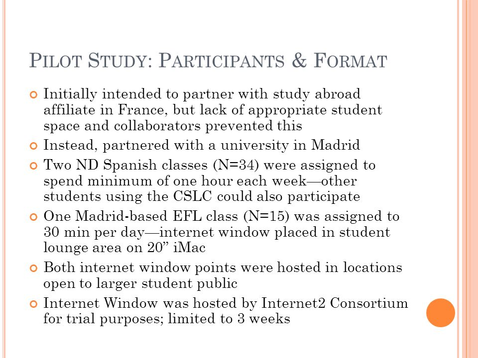 P ILOT S TUDY : P ARTICIPANTS & F ORMAT Initially intended to partner with study abroad affiliate in France, but lack of appropriate student space and collaborators prevented this Instead, partnered with a university in Madrid Two ND Spanish classes (N=34) were assigned to spend minimum of one hour each weekother students using the CSLC could also participate One Madrid-based EFL class (N=15) was assigned to 30 min per dayinternet window placed in student lounge area on 20 iMac Both internet window points were hosted in locations open to larger student public Internet Window was hosted by Internet2 Consortium for trial purposes; limited to 3 weeks