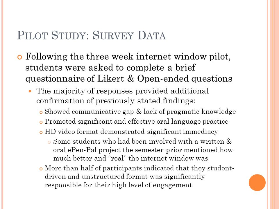 P ILOT S TUDY : S URVEY D ATA Following the three week internet window pilot, students were asked to complete a brief questionnaire of Likert & Open-ended questions The majority of responses provided additional confirmation of previously stated findings: Showed communicative gap & lack of pragmatic knowledge Promoted significant and effective oral language practice HD video format demonstrated significant immediacy Some students who had been involved with a written & oral ePen-Pal project the semester prior mentioned how much better and real the internet window was More than half of participants indicated that they student- driven and unstructured format was significantly responsible for their high level of engagement