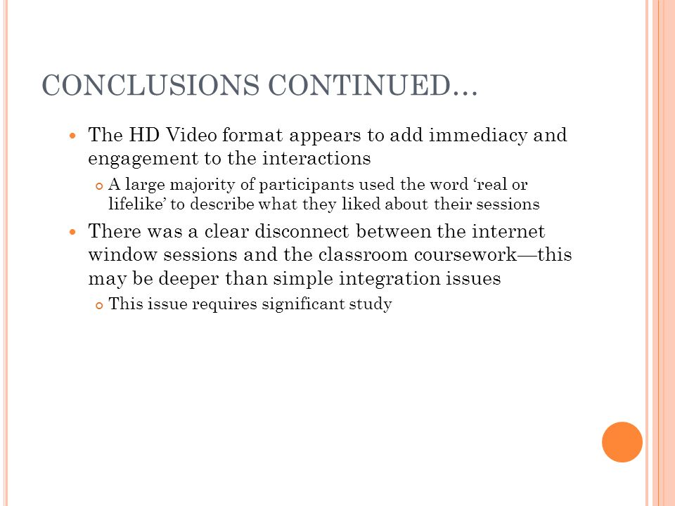 CONCLUSIONS CONTINUED… The HD Video format appears to add immediacy and engagement to the interactions A large majority of participants used the word real or lifelike to describe what they liked about their sessions There was a clear disconnect between the internet window sessions and the classroom courseworkthis may be deeper than simple integration issues This issue requires significant study