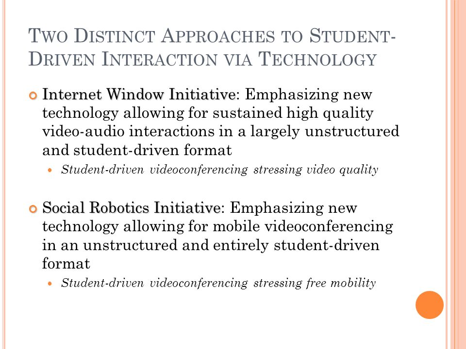 T WO D ISTINCT A PPROACHES TO S TUDENT - D RIVEN I NTERACTION VIA T ECHNOLOGY Internet Window Initiative Internet Window Initiative: Emphasizing new technology allowing for sustained high quality video-audio interactions in a largely unstructured and student-driven format Student-driven videoconferencing stressing video quality Social Robotics Initiative Social Robotics Initiative: Emphasizing new technology allowing for mobile videoconferencing in an unstructured and entirely student-driven format Student-driven videoconferencing stressing free mobility